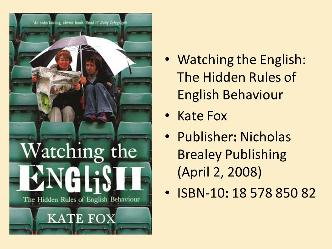 Watching the English: The Hidden Rules of English Behaviour Kate Fox Publisher: Nicholas Brealey Publishing (April 2, 2008) ISBN-10: 18 578 850 82