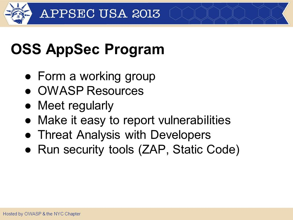 OSS AppSec Program ●Form a working group ●OWASP Resources ●Meet regularly ●Make it easy to report vulnerabilities ●Threat Analysis with Developers ●Run security tools (ZAP, Static Code)
