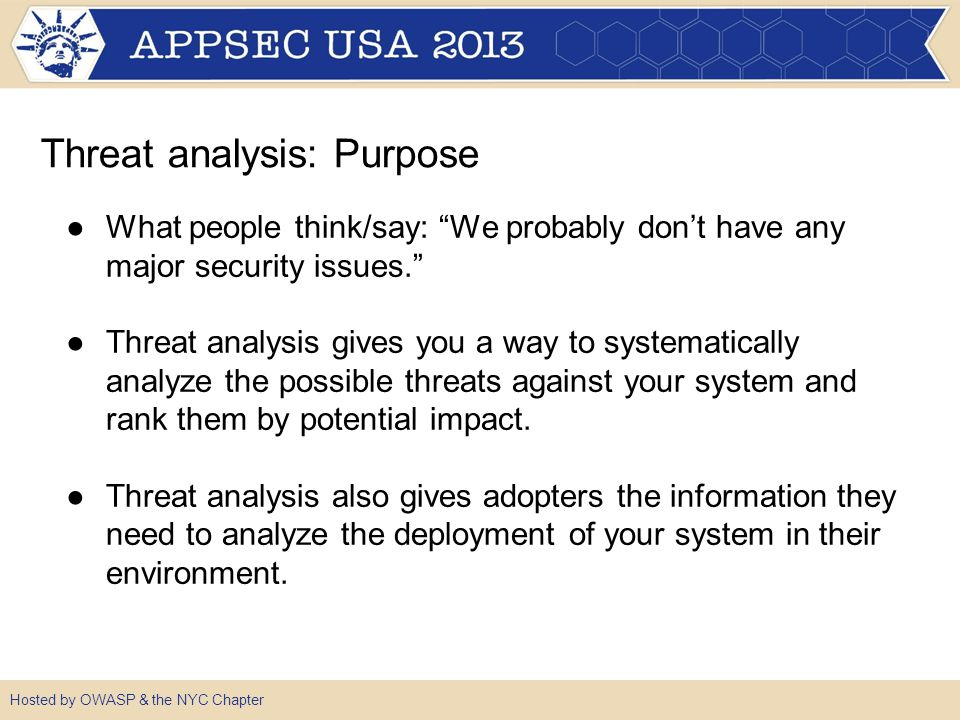 ●What people think/say: We probably don't have any major security issues. ●Threat analysis gives you a way to systematically analyze the possible threats against your system and rank them by potential impact.
