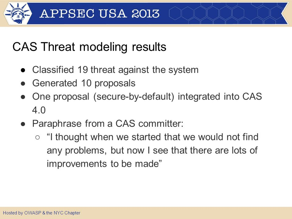 ●Classified 19 threat against the system ●Generated 10 proposals ●One proposal (secure-by-default) integrated into CAS 4.0 ●Paraphrase from a CAS committer: ○ I thought when we started that we would not find any problems, but now I see that there are lots of improvements to be made Hosted by OWASP & the NYC Chapter CAS Threat modeling results