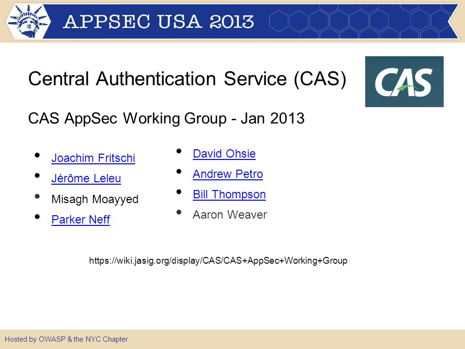●Proactively work to improve the security posture ●Respond to potential vulnerabilities ●Produce artifacts that help potential CAS adopters evaluate the security of CAS ●Create and maintain recommendations on good security practices for deployments Hosted by OWASP & the NYC Chapter CAS AppSec Working Group Goals