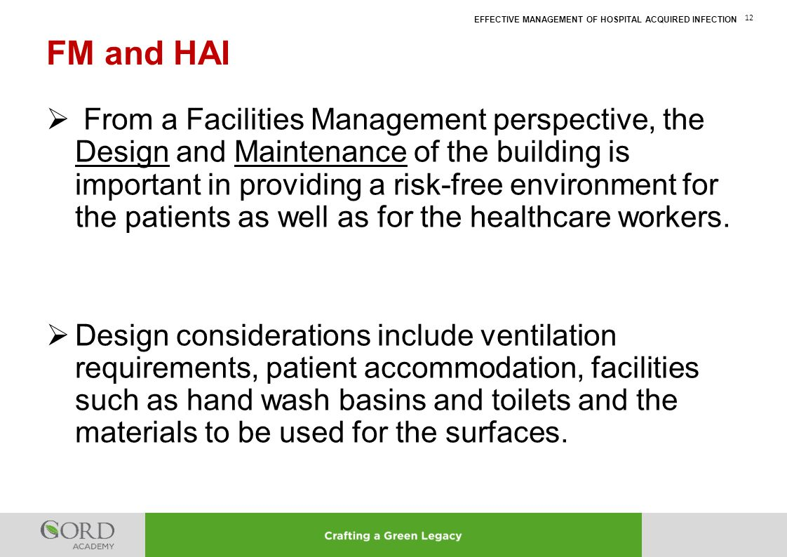 EFFECTIVE MANAGEMENT OF HOSPITAL ACQUIRED INFECTION 12  From a Facilities Management perspective, the Design and Maintenance of the building is impor