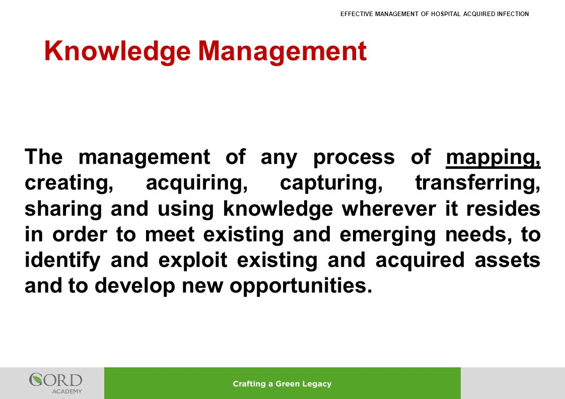 EFFECTIVE MANAGEMENT OF HOSPITAL ACQUIRED INFECTION Knowledge Management The management of any process of mapping, creating, acquiring, capturing, tra