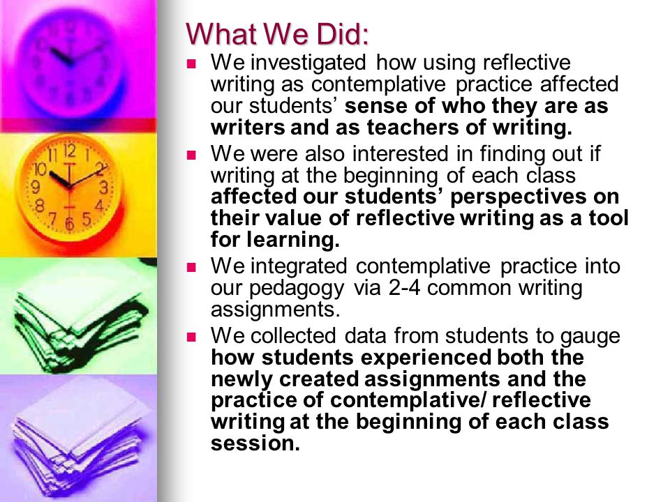 What We Did: We investigated how using reflective writing as contemplative practice affected our students' sense of who they are as writers and as teachers of writing.