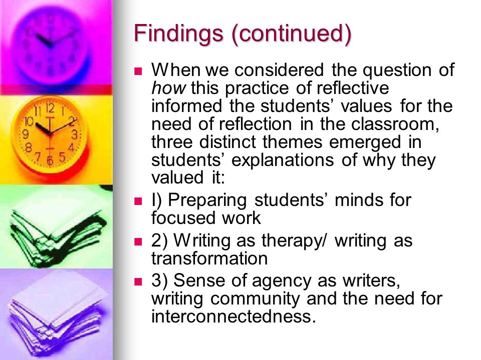 Findings (continued) When we considered the question of how this practice of reflective informed the students' values for the need of reflection in the classroom, three distinct themes emerged in students' explanations of why they valued it: I) Preparing students' minds for focused work 2) Writing as therapy/ writing as transformation 3) Sense of agency as writers, writing community and the need for interconnectedness.