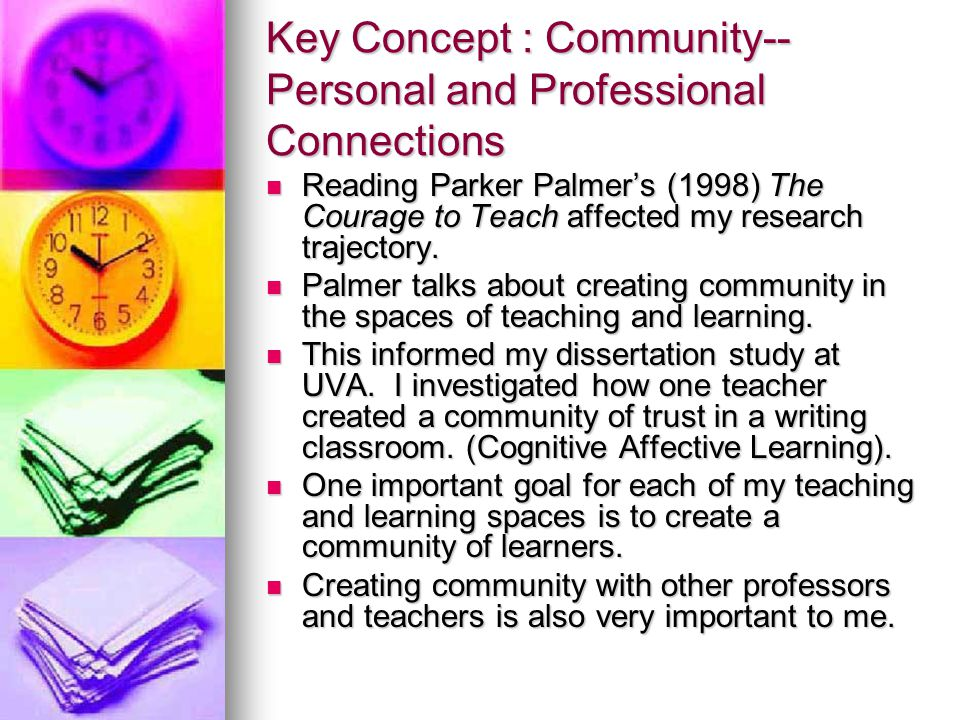 Key Concept : Community-- Personal and Professional Connections Reading Parker Palmer's (1998) The Courage to Teach affected my research trajectory.