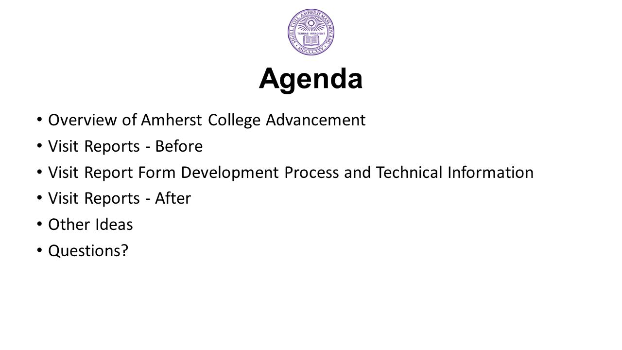 Agenda Overview of Amherst College Advancement Visit Reports - Before Visit Report Form Development Process and Technical Information Visit Reports - After Other Ideas Questions?