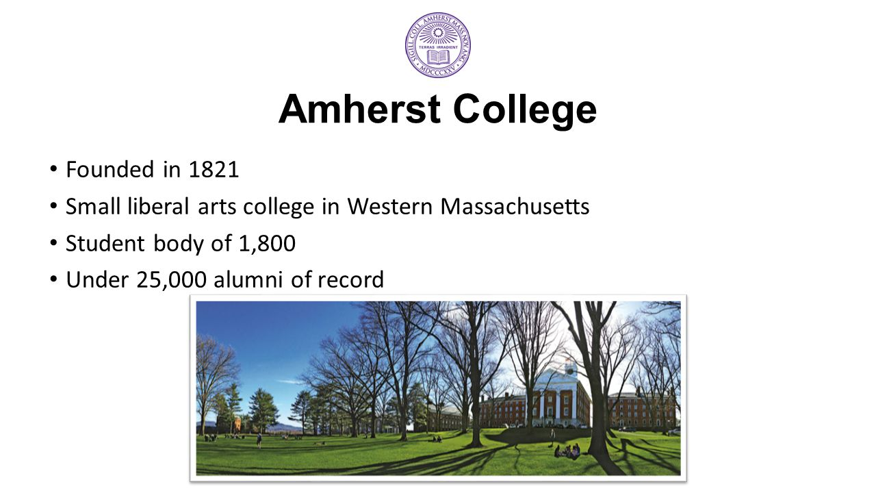 Amherst College Founded in 1821 Small liberal arts college in Western Massachusetts Student body of 1,800 Under 25,000 alumni of record