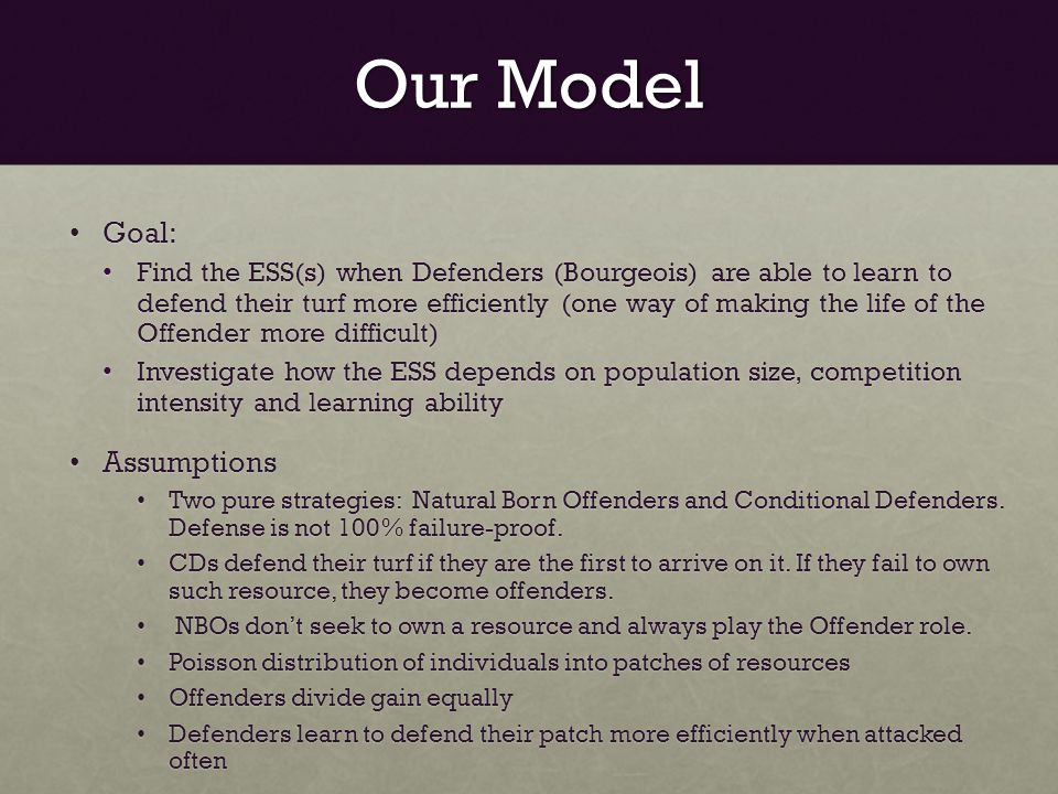 Our Model Goal: Goal: Find the ESS(s) when Defenders (Bourgeois) are able to learn to defend their turf more efficiently (one way of making the life of the Offender more difficult) Find the ESS(s) when Defenders (Bourgeois) are able to learn to defend their turf more efficiently (one way of making the life of the Offender more difficult) Investigate how the ESS depends on population size, competition intensity and learning ability Investigate how the ESS depends on population size, competition intensity and learning ability Assumptions Assumptions Two pure strategies: Natural Born Offenders and Conditional Defenders.