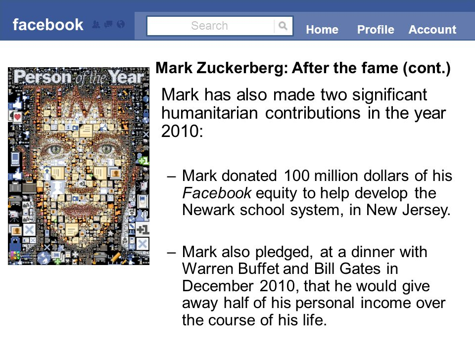Mark has also made two significant humanitarian contributions in the year 2010: –Mark donated 100 million dollars of his Facebook equity to help develop the Newark school system, in New Jersey.