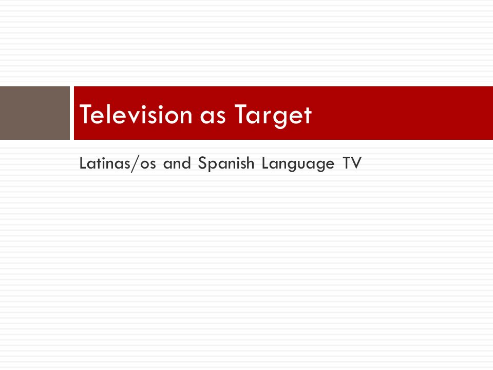 Latinas/os and Spanish Language TV Television as Target