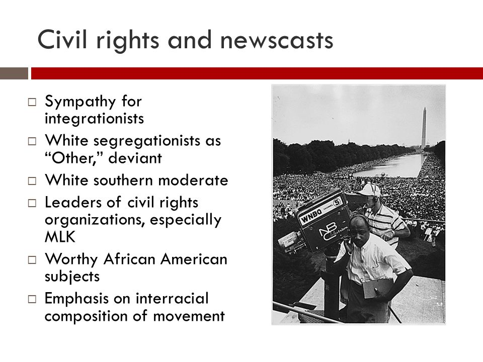 Civil rights and newscasts  Sympathy for integrationists  White segregationists as Other, deviant  White southern moderate  Leaders of civil rights organizations, especially MLK  Worthy African American subjects  Emphasis on interracial composition of movement