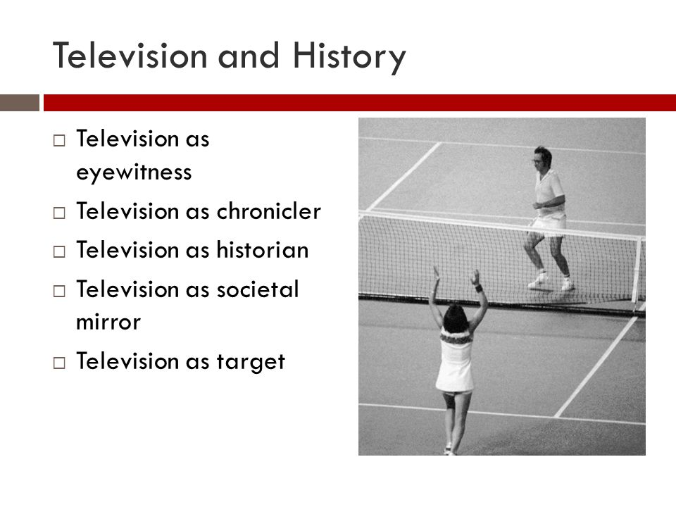 Television and History  Television as eyewitness  Television as chronicler  Television as historian  Television as societal mirror  Television as target