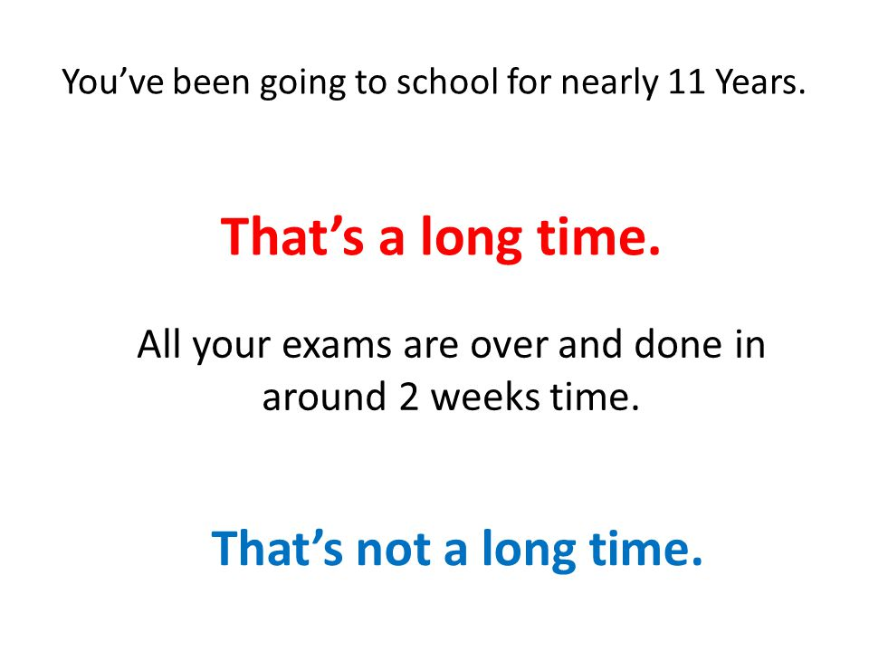 You've been going to school for nearly 11 Years.