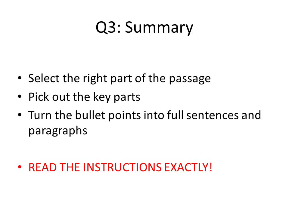 Q3: Summary Select the right part of the passage Pick out the key parts Turn the bullet points into full sentences and paragraphs READ THE INSTRUCTION