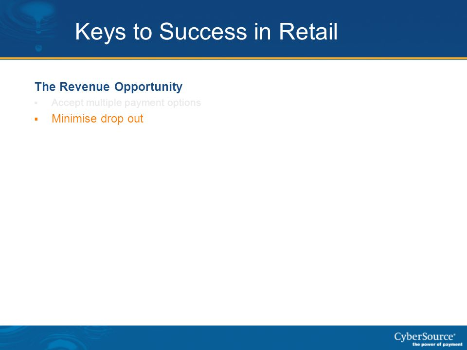 Keys to Success in Retail The Revenue Opportunity  Accept multiple payment options  Minimise drop out  New Markets – payment types, fraud issues, t