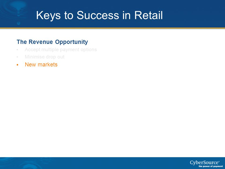 Keys to Success in Retail The Revenue Opportunity  Accept multiple payment options  Minimise drop out  New markets  Consumer confidence (security