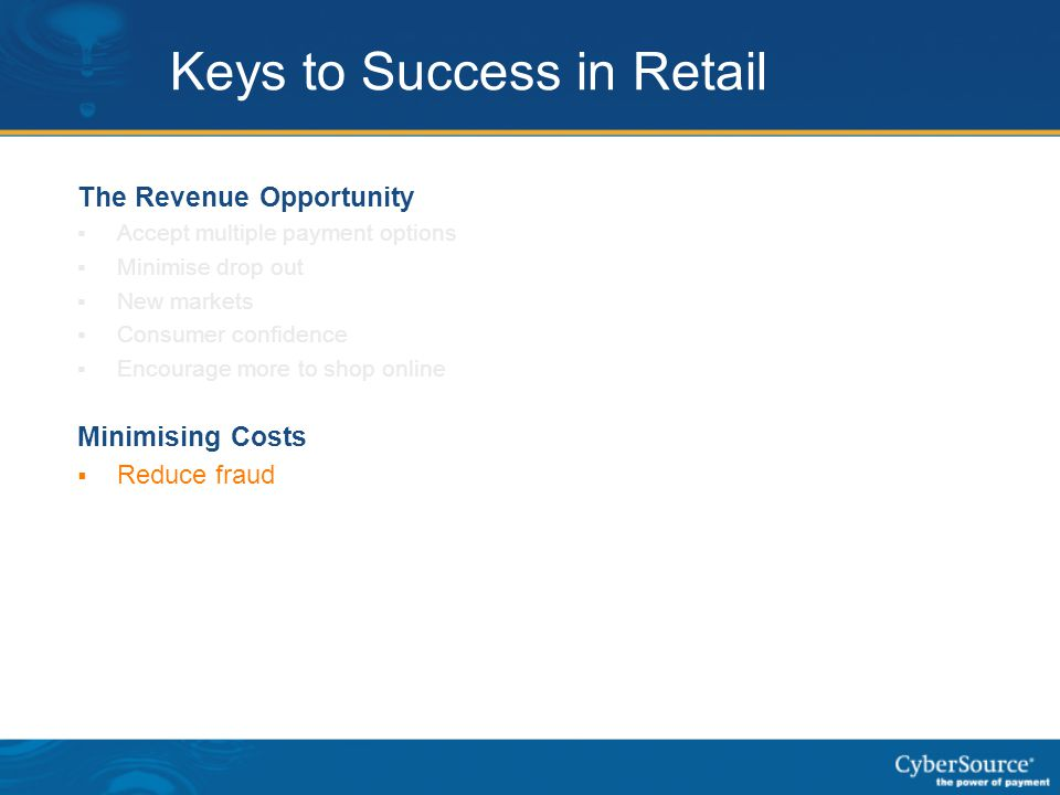 Keys to Success in Retail The Revenue Opportunity  Accept multiple payment options  Minimise drop out  New markets  Consumer confidence  Encourag