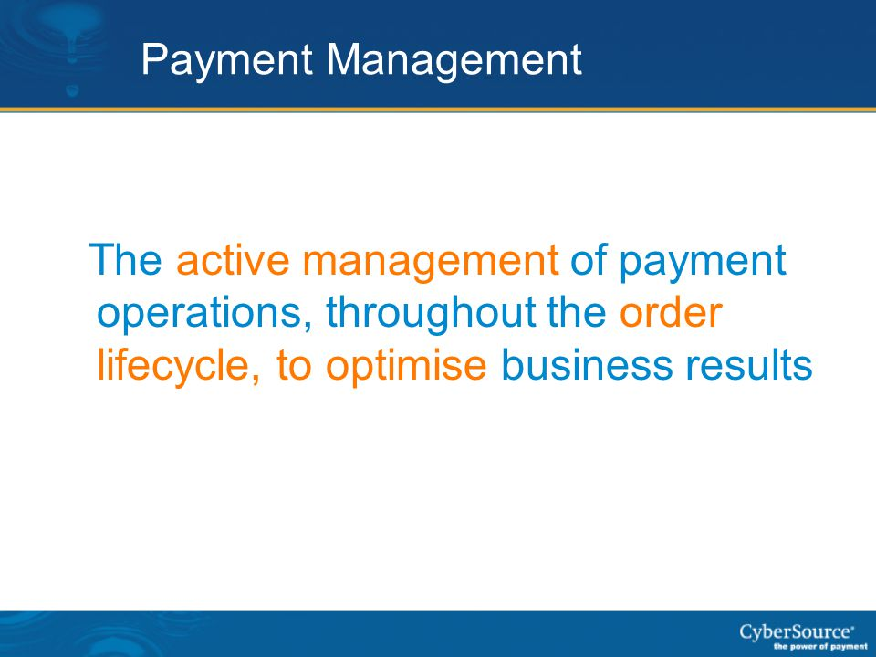 Payment Management The active management of payment operations, throughout the order lifecycle, to optimise business results