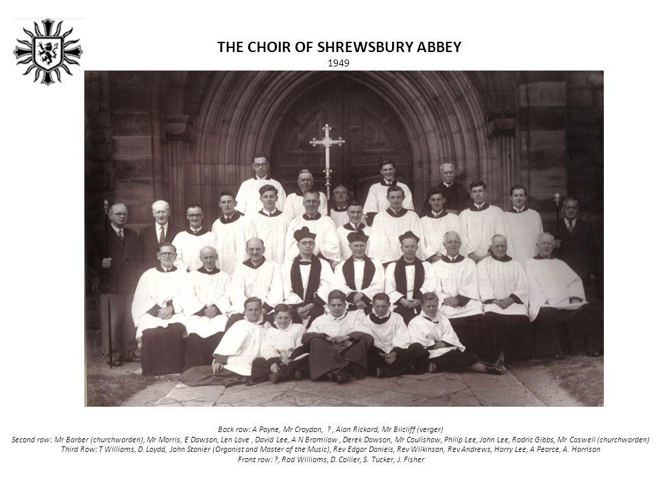 THE CHOIR OF SHREWSBURY ABBEY 1949 Back row: A Payne, Mr Croydon, , Alan Rickard, Mr Bilcliff (verger) Second row: Mr Barber (churchwarden), Mr Morris, E Dawson, Len Love, David Lee, A N Bromilow, Derek Dawson, Mr Coulishaw, Philip Lee, John Lee, Rodric Gibbs, Mr Caswell (churchwarden) Third Row: T Williams, D.