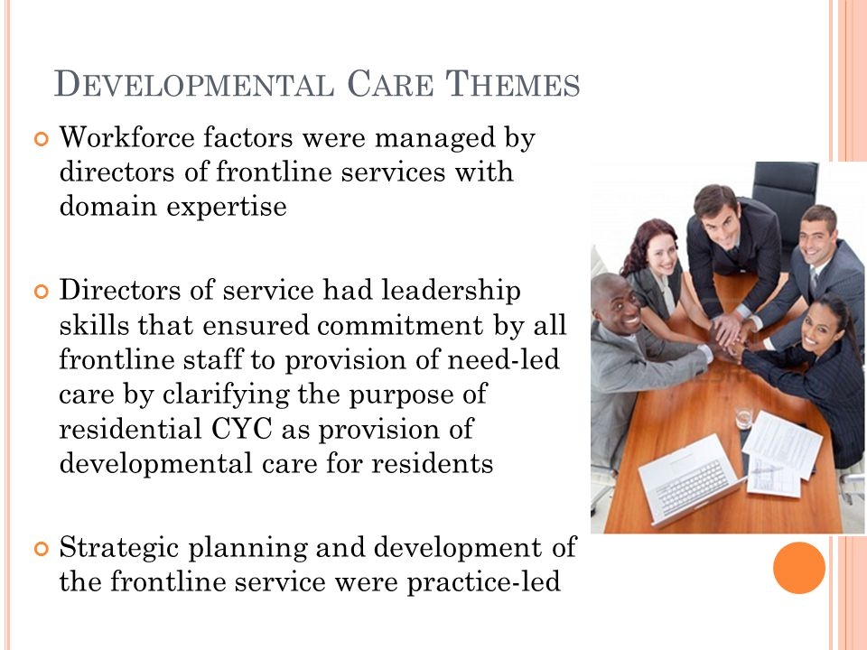 D EVELOPMENTAL C ARE T HEMES Workforce factors were managed by directors of frontline services with domain expertise Directors of service had leadership skills that ensured commitment by all frontline staff to provision of need-led care by clarifying the purpose of residential CYC as provision of developmental care for residents Strategic planning and development of the frontline service were practice-led
