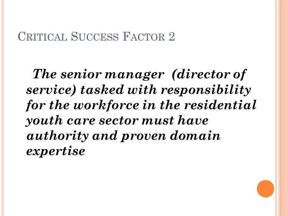 C RITICAL S UCCESS F ACTOR 2 The senior manager (director of service) tasked with responsibility for the workforce in the residential youth care sector must have authority and proven domain expertise