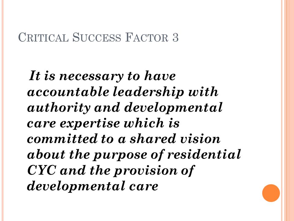 C RITICAL S UCCESS F ACTOR 3 It is necessary to have accountable leadership with authority and developmental care expertise which is committed to a shared vision about the purpose of residential CYC and the provision of developmental care