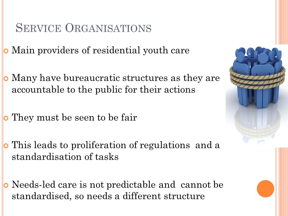 S ERVICE O RGANISATIONS Main providers of residential youth care Many have bureaucratic structures as they are accountable to the public for their actions They must be seen to be fair This leads to proliferation of regulations and a standardisation of tasks Needs-led care is not predictable and cannot be standardised, so needs a different structure