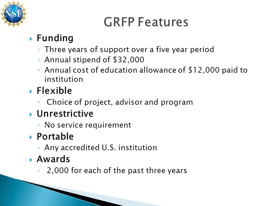  Funding ◦ Three years of support over a five year period ◦ Annual stipend of $32,000 ◦ Annual cost of education allowance of $12,000 paid to institution  Flexible ◦ Choice of project, advisor and program  Unrestrictive ◦ No service requirement  Portable ◦ Any accredited U.S.