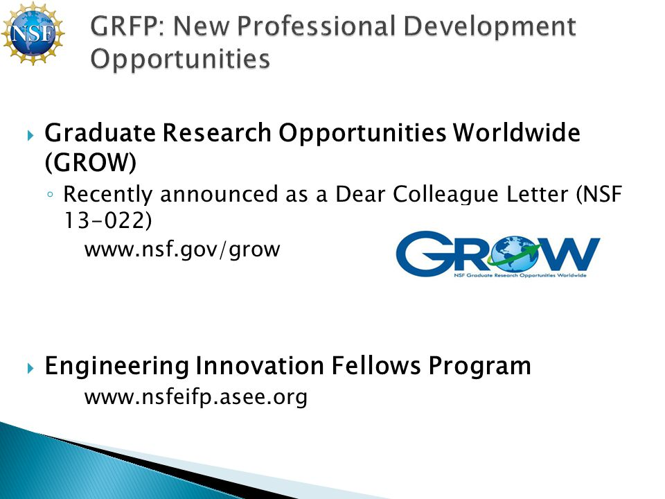  Graduate Research Opportunities Worldwide (GROW) ◦ Recently announced as a Dear Colleague Letter (NSF 13-022) www.nsf.gov/grow  Engineering Innovation Fellows Program www.nsfeifp.asee.org