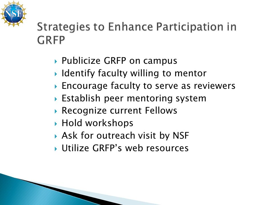  Publicize GRFP on campus  Identify faculty willing to mentor  Encourage faculty to serve as reviewers  Establish peer mentoring system  Recognize current Fellows  Hold workshops  Ask for outreach visit by NSF  Utilize GRFP's web resources