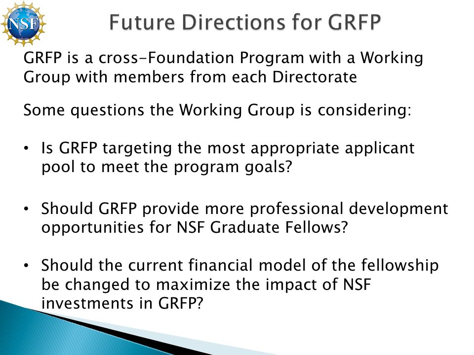 GRFP is a cross-Foundation Program with a Working Group with members from each Directorate Some questions the Working Group is considering: Is GRFP targeting the most appropriate applicant pool to meet the program goals.