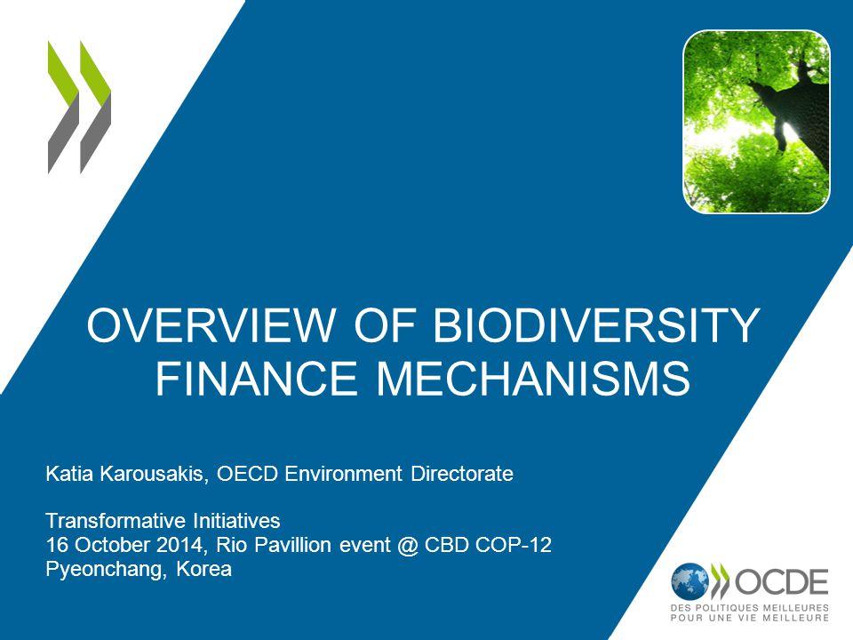 OVERVIEW OF BIODIVERSITY FINANCE MECHANISMS Katia Karousakis, OECD Environment Directorate Transformative Initiatives 16 October 2014, Rio Pavillion e