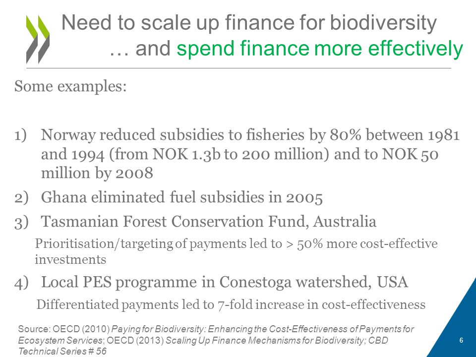 Some examples: 1)Norway reduced subsidies to fisheries by 80% between 1981 and 1994 (from NOK 1.3b to 200 million) and to NOK 50 million by 2008 2)Ghana eliminated fuel subsidies in 2005 3)Tasmanian Forest Conservation Fund, Australia Prioritisation/targeting of payments led to > 50% more cost-effective investments 4)Local PES programme in Conestoga watershed, USA Differentiated payments led to 7-fold increase in cost-effectiveness Source: OECD (2010) Paying for Biodiversity: Enhancing the Cost-Effectiveness of Payments for Ecosystem Services; OECD (2013) Scaling Up Finance Mechanisms for Biodiversity; CBD Technical Series # 56 6 Need to scale up finance for biodiversity … and spend finance more effectively