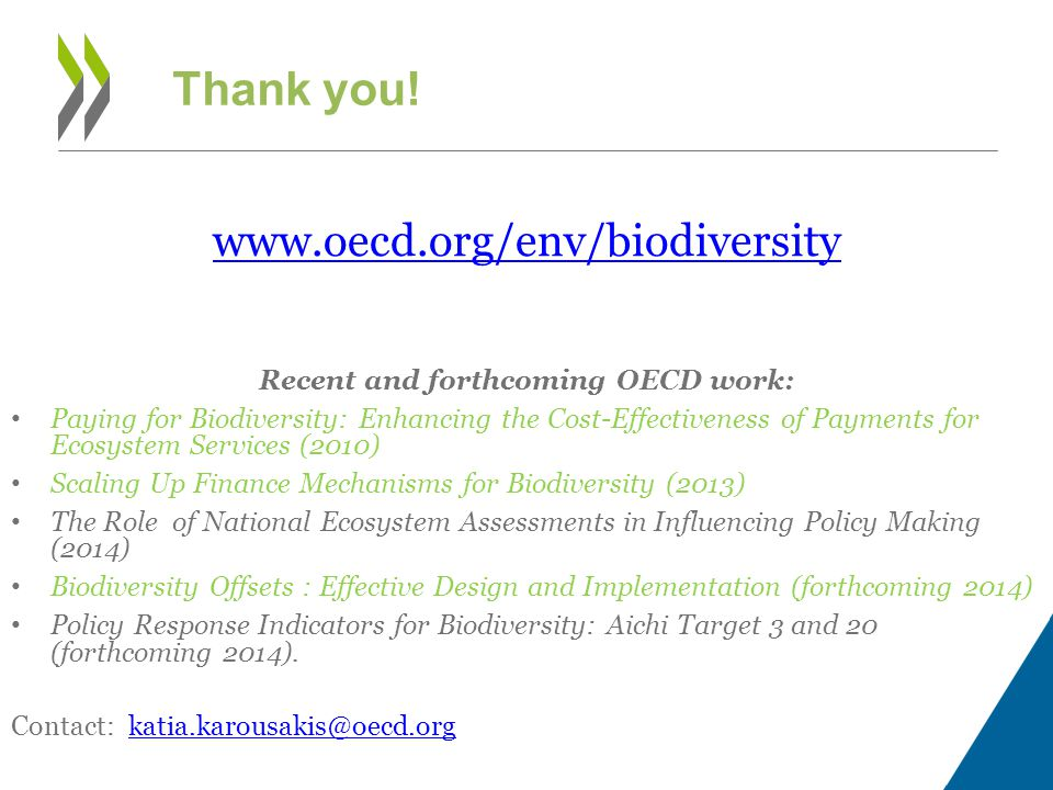 Thank you! www.oecd.org/env/biodiversity Recent and forthcoming OECD work: Paying for Biodiversity: Enhancing the Cost-Effectiveness of Payments for E