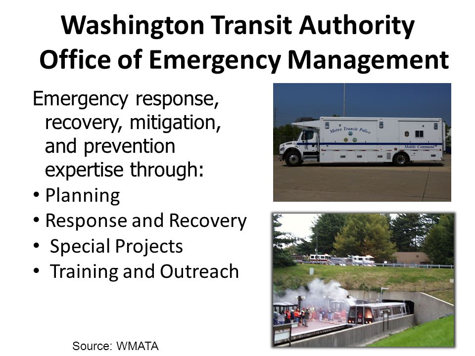 Emergency response, recovery, mitigation, and prevention expertise through: Planning Response and Recovery Special Projects Training and Outreach Washington Transit Authority Office of Emergency Management Source: WMATA
