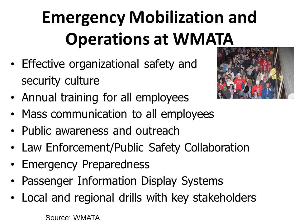 Effective organizational safety and security culture Annual training for all employees Mass communication to all employees Public awareness and outreach Law Enforcement/Public Safety Collaboration Emergency Preparedness Passenger Information Display Systems Local and regional drills with key stakeholders Emergency Mobilization and Operations at WMATA Source: WMATA