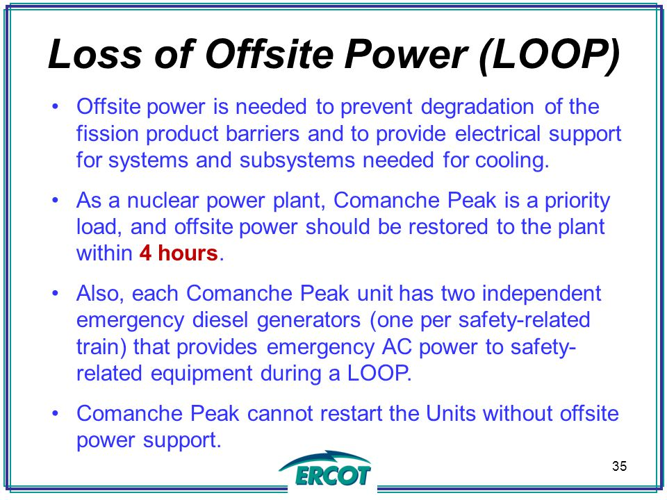 Loss of Offsite Power (LOOP) Offsite power is needed to prevent degradation of the fission product barriers and to provide electrical support for systems and subsystems needed for cooling.