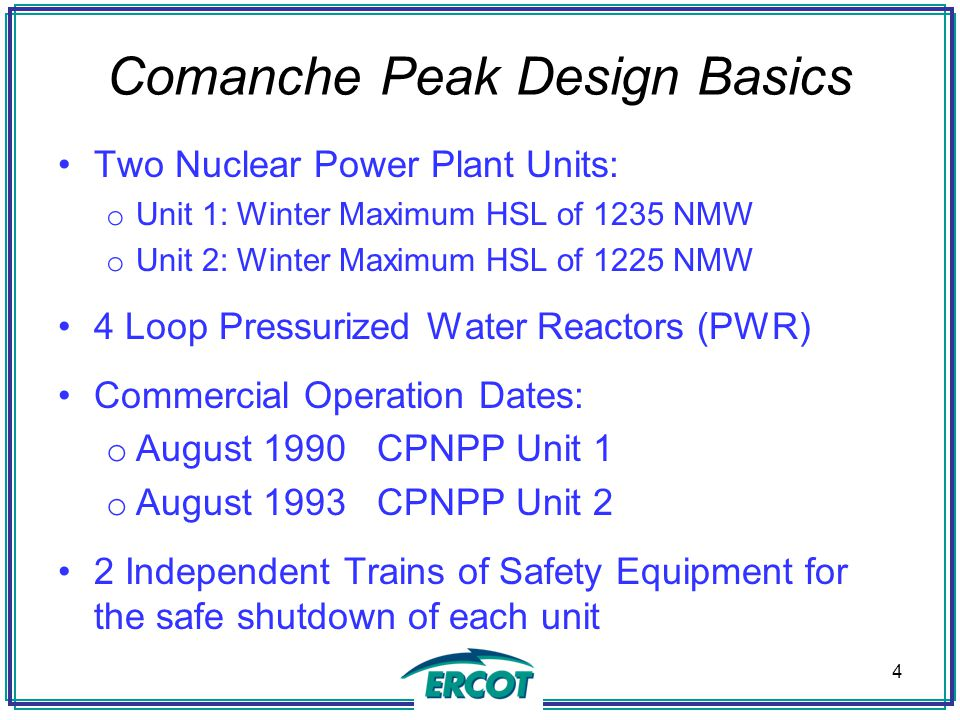 Comanche Peak Design Basics Two Nuclear Power Plant Units: o Unit 1: Winter Maximum HSL of 1235 NMW o Unit 2: Winter Maximum HSL of 1225 NMW 4 Loop Pressurized Water Reactors (PWR) Commercial Operation Dates: o August 1990 CPNPP Unit 1 o August 1993 CPNPP Unit 2 2 Independent Trains of Safety Equipment for the safe shutdown of each unit 4