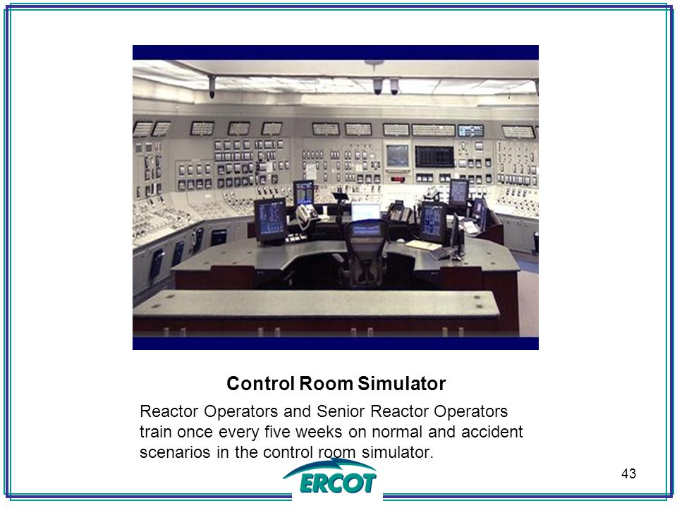 Control Room Simulator Reactor Operators and Senior Reactor Operators train once every five weeks on normal and accident scenarios in the control room simulator.