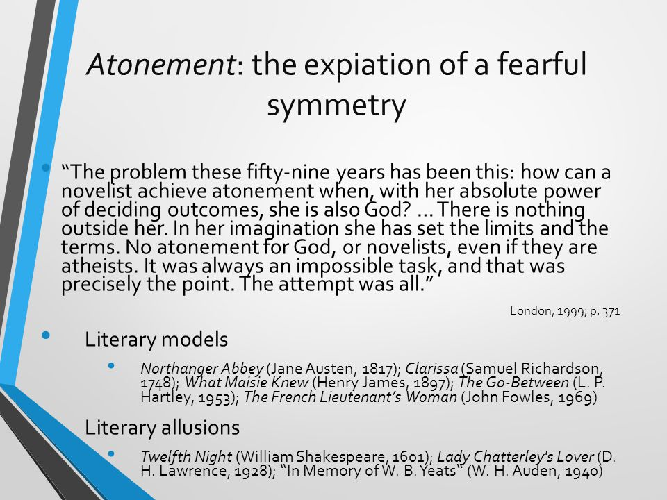 Atonement: the expiation of a fearful symmetry The problem these fifty-nine years has been this: how can a novelist achieve atonement when, with her absolute power of deciding outcomes, she is also God.
