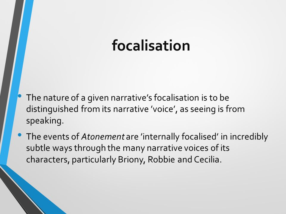 focalisation The nature of a given narrative's focalisation is to be distinguished from its narrative 'voice', as seeing is from speaking.