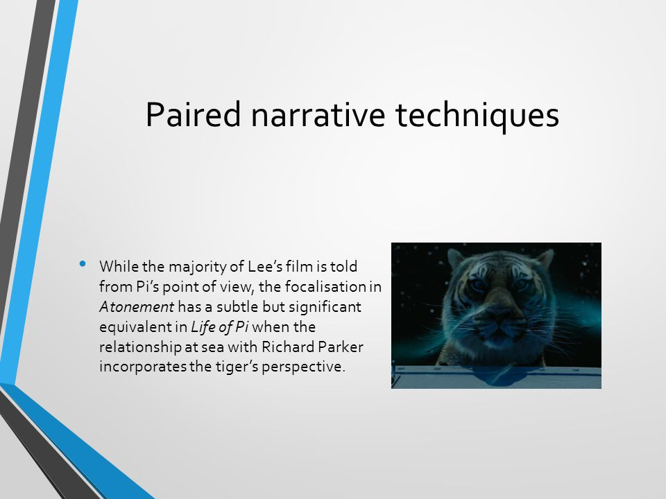 Paired narrative techniques While the majority of Lee's film is told from Pi's point of view, the focalisation in Atonement has a subtle but significant equivalent in Life of Pi when the relationship at sea with Richard Parker incorporates the tiger's perspective.