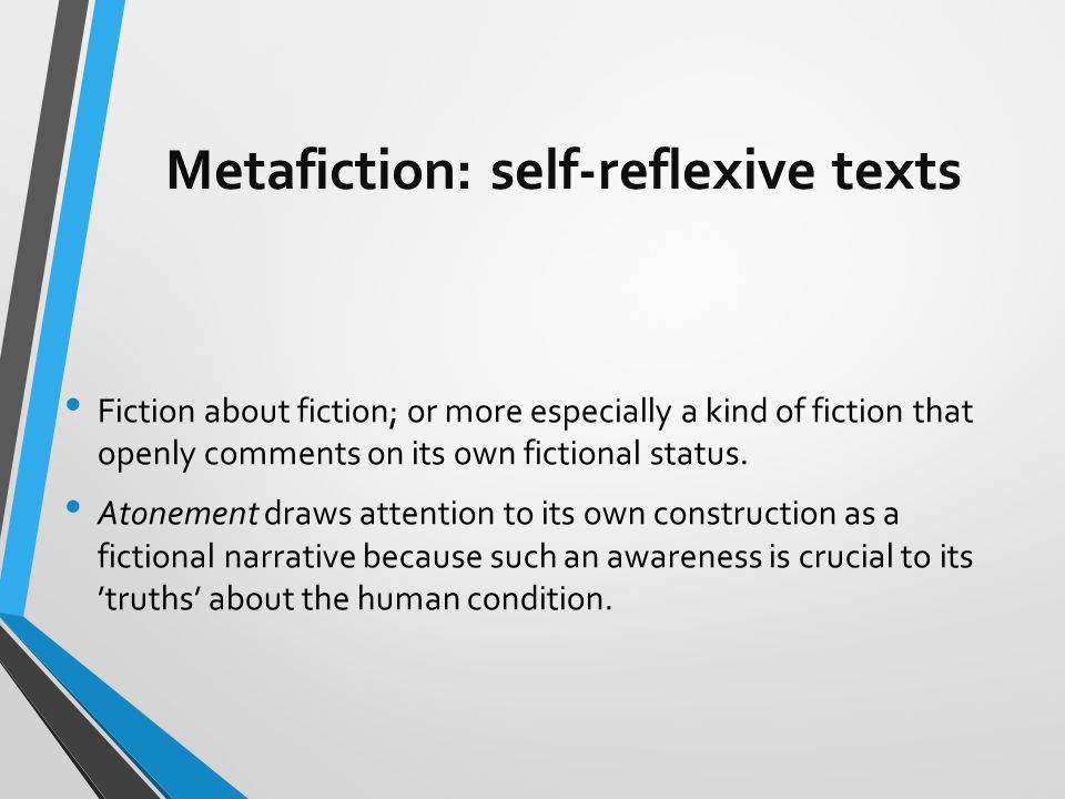 Metafiction: self-reflexive texts Fiction about fiction; or more especially a kind of fiction that openly comments on its own fictional status.