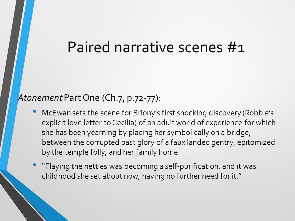 Paired narrative scenes #1 Atonement Part One (Ch.7, p.72-77): McEwan sets the scene for Briony's first shocking discovery (Robbie's explicit love letter to Cecilia) of an adult world of experience for which she has been yearning by placing her symbolically on a bridge, between the corrupted past glory of a faux landed gentry, epitomized by the temple folly, and her family home.