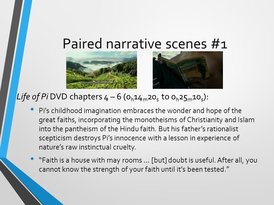 Paired narrative scenes #1 Life of Pi DVD chapters 4 – 6 (0 h 14 m 20 s to 0 h 25 m 10 s ): Pi's childhood imagination embraces the wonder and hope of the great faiths, incorporating the monotheisms of Christianity and Islam into the pantheism of the Hindu faith.