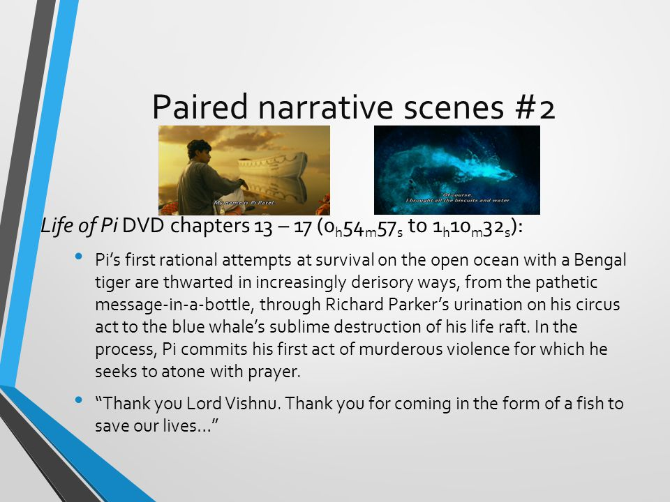 Paired narrative scenes #2 Life of Pi DVD chapters 13 – 17 (0 h 54 m 57 s to 1 h 10 m 32 s ): Pi's first rational attempts at survival on the open ocean with a Bengal tiger are thwarted in increasingly derisory ways, from the pathetic message-in-a-bottle, through Richard Parker's urination on his circus act to the blue whale's sublime destruction of his life raft.