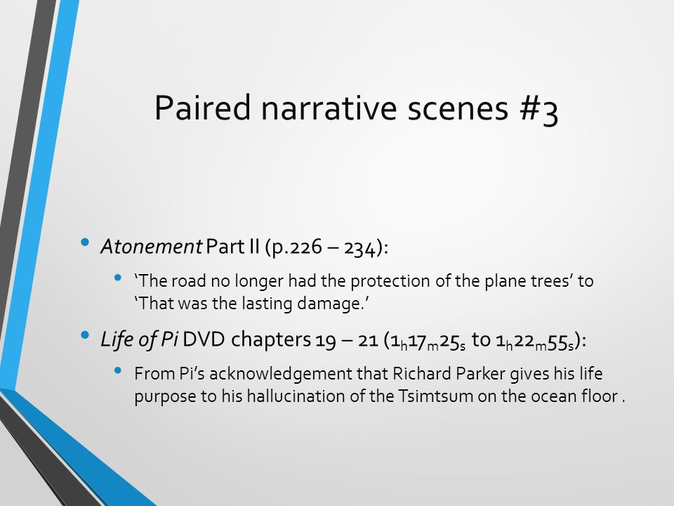 Paired narrative scenes #3 Atonement Part II (p.226 – 234): 'The road no longer had the protection of the plane trees' to 'That was the lasting damage.' Life of Pi DVD chapters 19 – 21 (1 h 17 m 25 s to 1 h 22 m 55 s ): From Pi's acknowledgement that Richard Parker gives his life purpose to his hallucination of the Tsimtsum on the ocean floor.