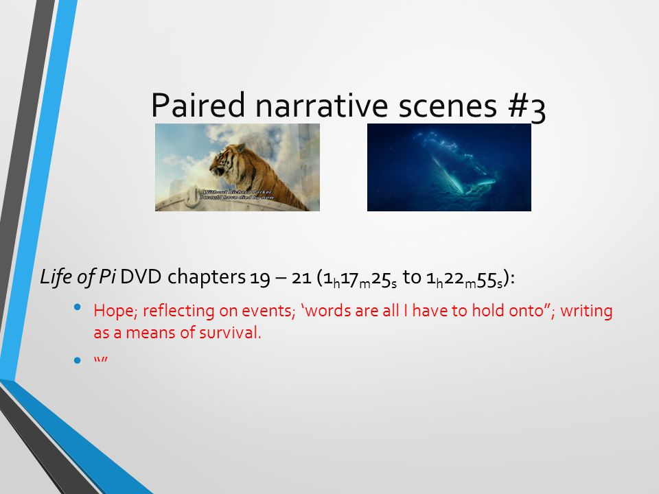 Paired narrative scenes #3 Life of Pi DVD chapters 19 – 21 (1 h 17 m 25 s to 1 h 22 m 55 s ): Hope; reflecting on events; 'words are all I have to hold onto ; writing as a means of survival.