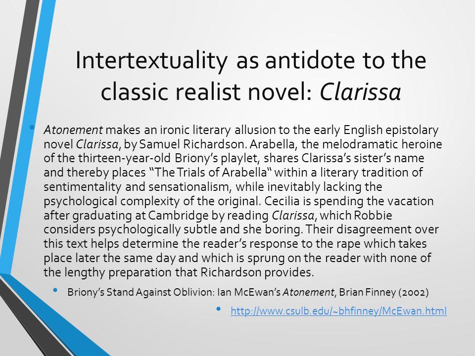 Intertextuality as antidote to the classic realist novel: Clarissa Atonement makes an ironic literary allusion to the early English epistolary novel Clarissa, by Samuel Richardson.